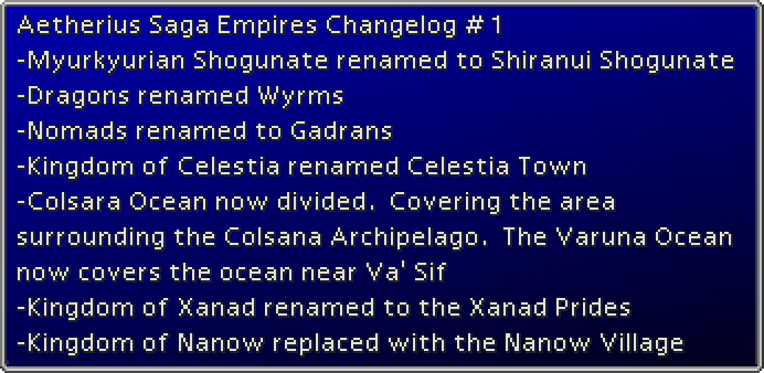ff7-Aetherius Saga Empires Changelog 1 -Myurkyurian Shogunate renamed to Shiranui Shogunate -Dragons renamed Wyrms -Nomads renamed to Gadrans -Kingdom of Celestia renamed Celestia Town -Colsara Ocean now divided. Covering the area surroundi